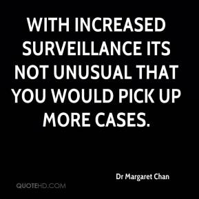Dr Margaret Chan - With increased surveillance its not unusual that you would pick up more cases.