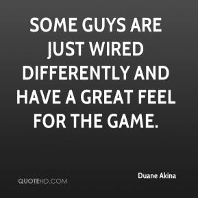 Duane Akina - Some guys are just wired differently and have a great feel for the game.
