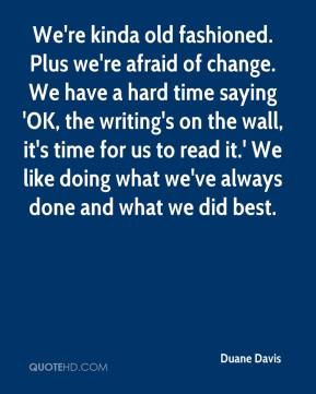 We're kinda old fashioned. Plus we're afraid of change. We have a hard time saying 'OK, the writing's on the wall, it's time for us to read it.' We like doing what we've always done and what we did best.