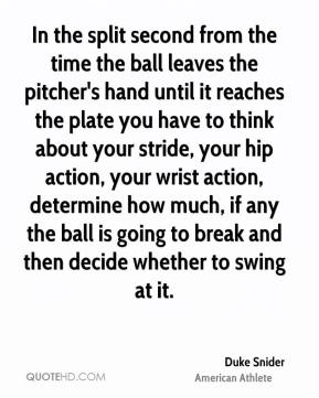 Duke Snider - In the split second from the time the ball leaves the pitcher's hand until it reaches the plate you have to think about your stride, your hip action, your wrist action, determine how much, if any the ball is going to break and then decide whether to swing at it.