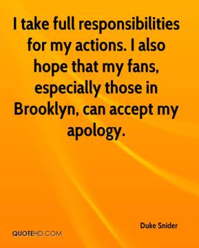 Duke Snider - I take full responsibilities for my actions. I also hope that my fans, especially those in Brooklyn, can accept my apology.