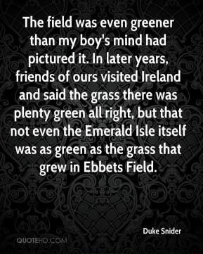 The field was even greener than my boy's mind had pictured it. In later years, friends of ours visited Ireland and said the grass there was plenty green all right, but that not even the Emerald Isle itself was as green as the grass that grew in Ebbets Field.