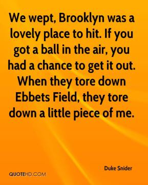 We wept, Brooklyn was a lovely place to hit. If you got a ball in the air, you had a chance to get it out. When they tore down Ebbets Field, they tore down a little piece of me.