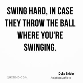 Duke Snider - Swing hard, in case they throw the ball where you're swinging.