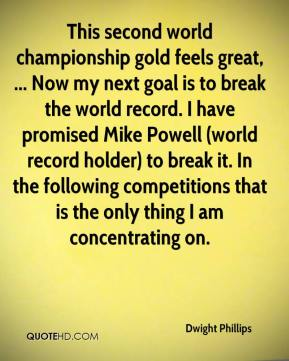 Dwight Phillips - This second world championship gold feels great, ... Now my next goal is to break the world record. I have promised Mike Powell (world record holder) to break it. In the following competitions that is the only thing I am concentrating on.