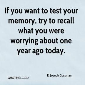 E. Joseph Cossman - If you want to test your memory, try to recall what you were worrying about one year ago today.