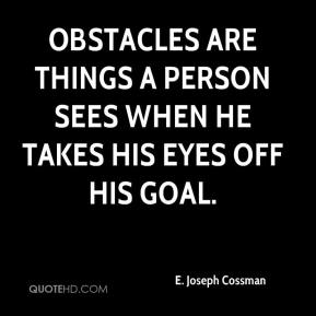 E. Joseph Cossman - Obstacles are things a person sees when he takes his eyes off his goal.