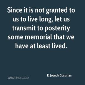 E. Joseph Cossman - Since it is not granted to us to live long, let us transmit to posterity some memorial that we have at least lived.