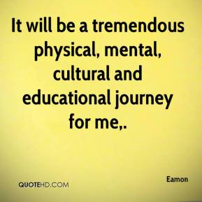 Eamon - It will be a tremendous physical, mental, cultural and educational journey for me.