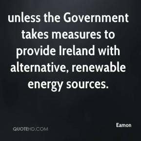 Eamon - unless the Government takes measures to provide Ireland with alternative, renewable energy sources.