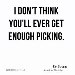 I don't think you'll ever get enough picking.