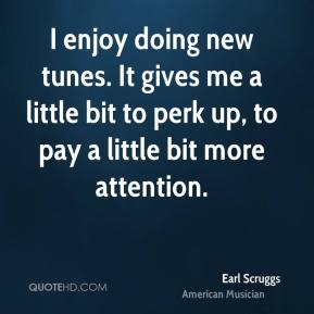 Earl Scruggs - I enjoy doing new tunes. It gives me a little bit to perk up, to pay a little bit more attention.