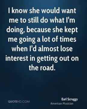 I know she would want me to still do what I'm doing, because she kept me going a lot of times when I'd almost lose interest in getting out on the road.