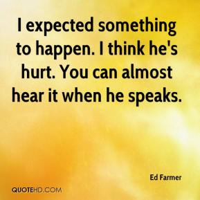 Ed Farmer - I expected something to happen. I think he's hurt. You can almost hear it when he speaks.