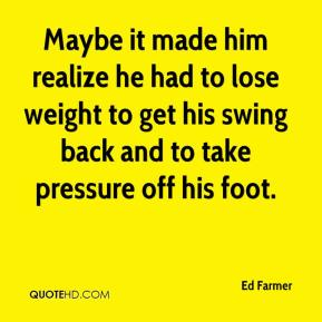Ed Farmer - Maybe it made him realize he had to lose weight to get his swing back and to take pressure off his foot.
