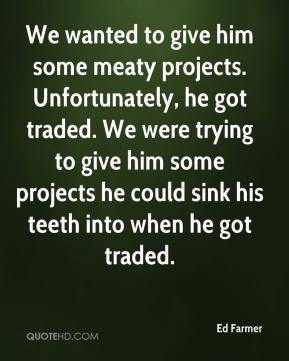 We wanted to give him some meaty projects. Unfortunately, he got traded. We were trying to give him some projects he could sink his teeth into when he got traded.