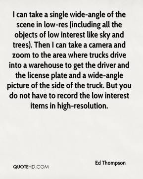 Ed Thompson - I can take a single wide-angle of the scene in low-res (including all the objects of low interest like sky and trees). Then I can take a camera and zoom to the area where trucks drive into a warehouse to get the driver and the license plate and a wide-angle picture of the side of the truck. But you do not have to record the low interest items in high-resolution.