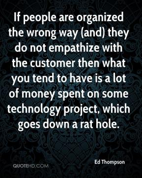 Ed Thompson - If people are organized the wrong way (and) they do not empathize with the customer then what you tend to have is a lot of money spent on some technology project, which goes down a rat hole.