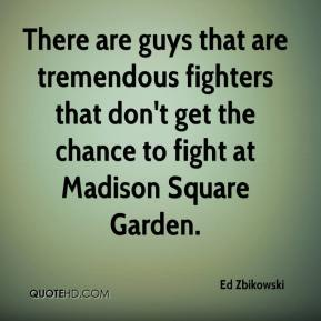 Ed Zbikowski - There are guys that are tremendous fighters that don't get the chance to fight at Madison Square Garden.