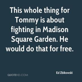 Ed Zbikowski - This whole thing for Tommy is about fighting in Madison Square Garden. He would do that for free.