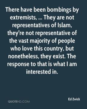 Ed Zwick - There have been bombings by extremists, ... They are not representatives of Islam, they're not representative of the vast majority of people who love this country, but nonetheless, they exist. The response to that is what I am interested in.
