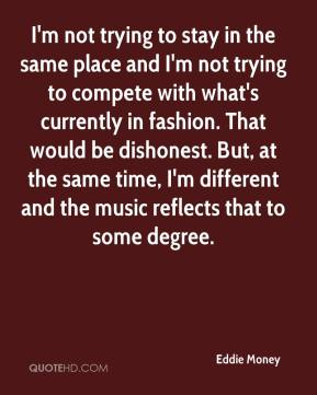 Eddie Money - I'm not trying to stay in the same place and I'm not trying to compete with what's currently in fashion. That would be dishonest. But, at the same time, I'm different and the music reflects that to some degree.