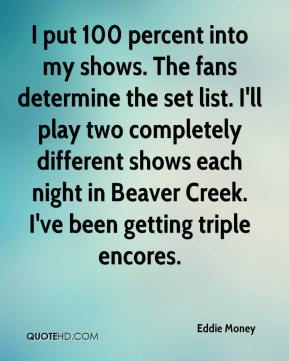 Eddie Money - I put 100 percent into my shows. The fans determine the set list. I'll play two completely different shows each night in Beaver Creek. I've been getting triple encores.