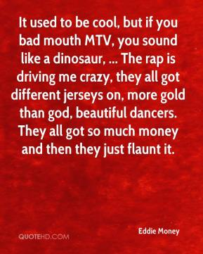 Eddie Money - It used to be cool, but if you bad mouth MTV, you sound like a dinosaur, ... The rap is driving me crazy, they all got different jerseys on, more gold than god, beautiful dancers. They all got so much money and then they just flaunt it.