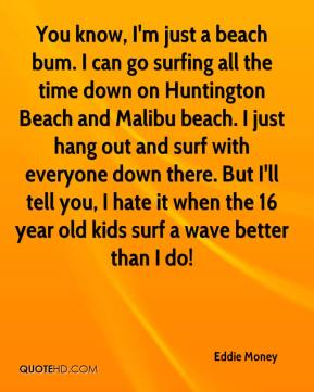 Eddie Money - You know, I'm just a beach bum. I can go surfing all the time down on Huntington Beach and Malibu beach. I just hang out and surf with everyone down there. But I'll tell you, I hate it when the 16 year old kids surf a wave better than I do!