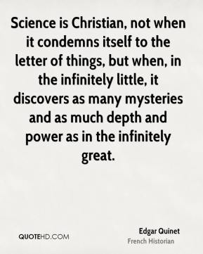 Edgar Quinet - Science is Christian, not when it condemns itself to the letter of things, but when, in the infinitely little, it discovers as many mysteries and as much depth and power as in the infinitely great.