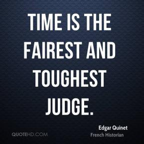 Edgar Quinet - Time is the fairest and toughest judge.