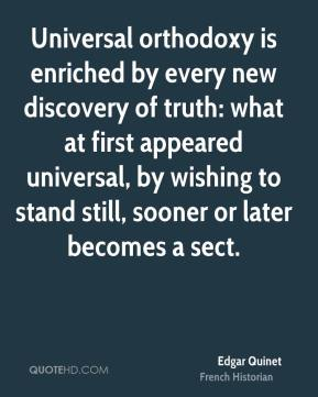 Edgar Quinet - Universal orthodoxy is enriched by every new discovery of truth: what at first appeared universal, by wishing to stand still, sooner or later becomes a sect.
