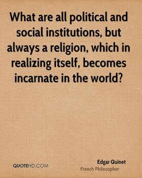 Edgar Quinet - What are all political and social institutions, but always a religion, which in realizing itself, becomes incarnate in the world?
