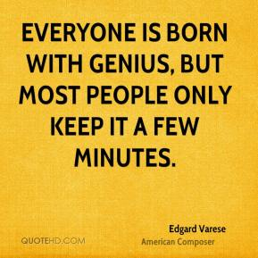 Everyone is born with genius, but most people only keep it a few minutes.
