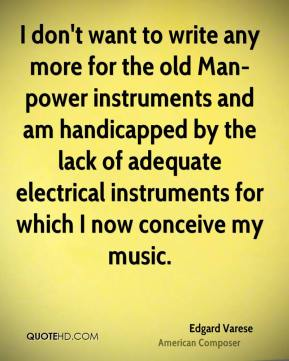 Edgard Varese - I don't want to write any more for the old Man-power instruments and am handicapped by the lack of adequate electrical instruments for which I now conceive my music.