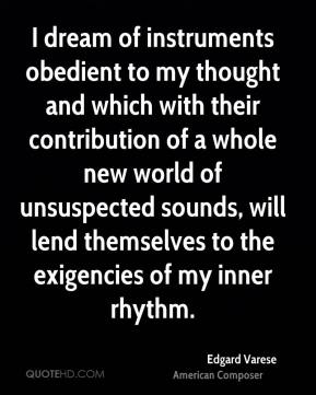 I dream of instruments obedient to my thought and which with their contribution of a whole new world of unsuspected sounds, will lend themselves to the exigencies of my inner rhythm.