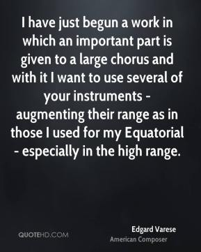 I have just begun a work in which an important part is given to a large chorus and with it I want to use several of your instruments - augmenting their range as in those I used for my Equatorial - especially in the high range.