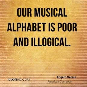 Edgard Varese - Our musical alphabet is poor and illogical.
