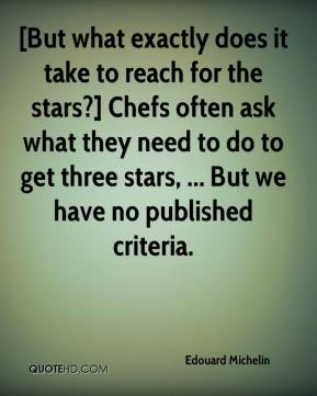 [But what exactly does it take to reach for the stars?] Chefs often ask what they need to do to get three stars, ... But we have no published criteria.
