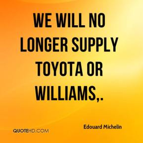 We will no longer supply Toyota or Williams.