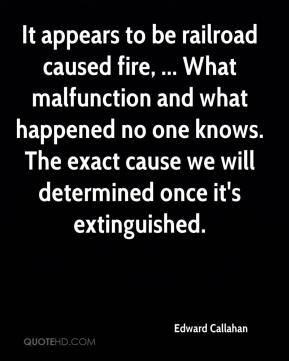 Edward Callahan - It appears to be railroad caused fire, ... What malfunction and what happened no one knows. The exact cause we will determined once it's extinguished.