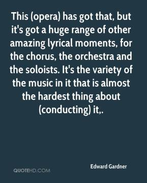 Edward Gardner - This (opera) has got that, but it's got a huge range of other amazing lyrical moments, for the chorus, the orchestra and the soloists. It's the variety of the music in it that is almost the hardest thing about (conducting) it.