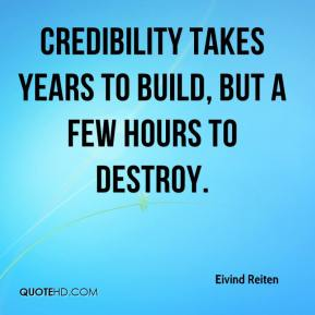 Eivind Reiten - Credibility takes years to build, but a few hours to destroy.