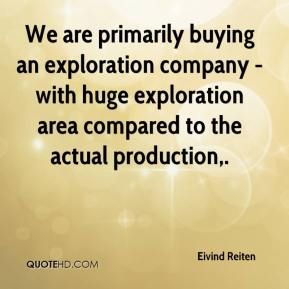 We are primarily buying an exploration company - with huge exploration area compared to the actual production.