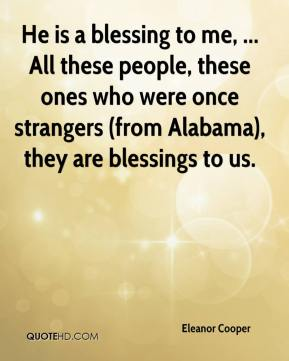 Eleanor Cooper - He is a blessing to me, ... All these people, these ones who were once strangers (from Alabama), they are blessings to us.