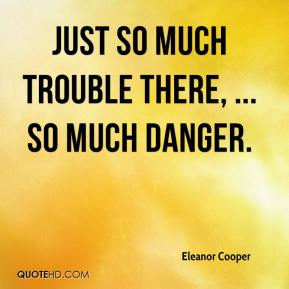 Eleanor Cooper - Just so much trouble there, ... So much danger.
