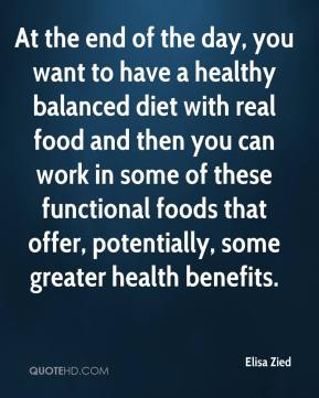 Elisa Zied - At the end of the day, you want to have a healthy balanced diet with real food and then you can work in some of these functional foods that offer, potentially, some greater health benefits.