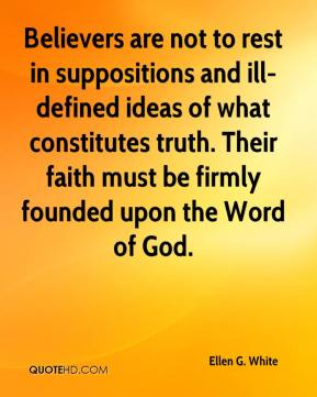 Ellen G. White - Believers are not to rest in suppositions and ill-defined ideas of what constitutes truth. Their faith must be firmly founded upon the Word of God.