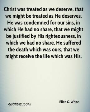 Ellen G. White - Christ was treated as we deserve, that we might be treated as He deserves. He was condemned for our sins, in which He had no share, that we might be justified by His righteousness, in which we had no share. He suffered the death which was ours, that we might receive the life which was His.