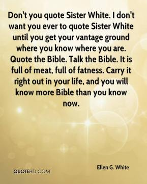 Ellen G. White - Don't you quote Sister White. I don't want you ever to quote Sister White until you get your vantage ground where you know where you are. Quote the Bible. Talk the Bible. It is full of meat, full of fatness. Carry it right out in your life, and you will know more Bible than you know now.